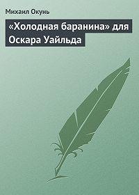 Михаил Окунь -«Холодная баранина» для Оскара Уайльда
