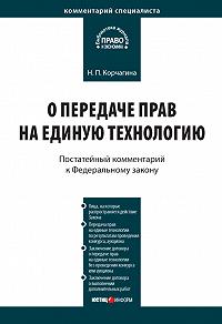 Н. П. Корчагина - Комментарий к Федеральному закону от 25 декабря 2008г.№284-ФЗ «О передаче прав на единую технологию»