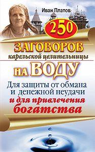 Иван Платов -250 заговоров карельской целительницы на воду. Для защиты от обмана и денежной неудачи и для привлечения богатства