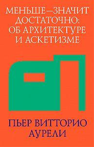 Пьер Витторио Аурели -Меньше – значит достаточно: об архитектуре и аскетизме