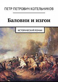 Петр Котельников - Баловни иизгои. Исторический роман