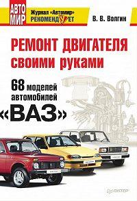 Владислав Волгин -Ремонт двигателя своими руками. 68 моделей автомобилей «ВАЗ»