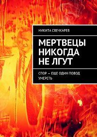 Никита Свечкарев -Мертвецы никогда нелгут. Спор – еще один повод умереть