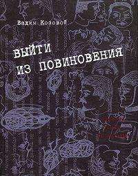 Вадим Козовой - Выйти из повиновения. Письма, стихи, переводы