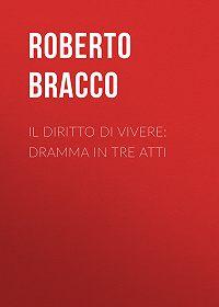 Roberto Bracco -Il diritto di vivere: Dramma in tre atti