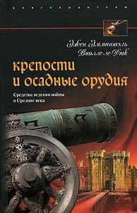 Эжен Эмманюэль Виолле-ле-Дюк -Крепости и осадные орудия. Средства ведения войны в Средние века