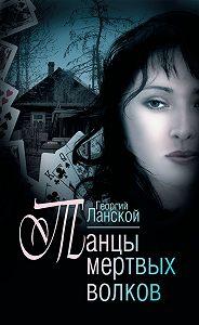 Георгий Ланской - Танцы мертвых волков