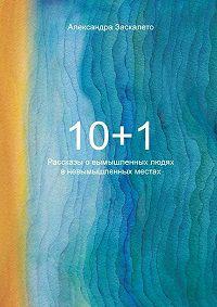 Александра Заскалето -10+1. Рассказы овымышленных людях вневымышленных местах