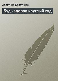 Алевтина Корзунова -Будь здоров круглый год