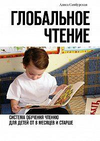 Алиса Самбурская -Глобальное чтение. Система обучения чтению для детей от восьми месяцев и старше