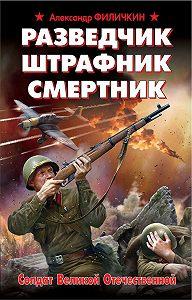 Александр Филичкин -Разведчик, штрафник, смертник. Солдат Великой Отечественной