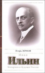 Игорь Зернов -Иван Ильин. Монархия и будущее России