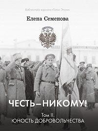 Елена Семёнова -Честь – никому! Том 2. Юность Добровольчества
