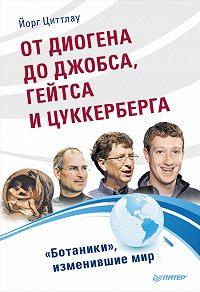 Йорг Циттлау -От Диогена до Джобса, Гейтса и Цукерберга. «Ботаники», изменившие мир