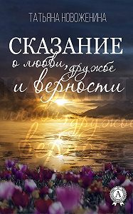 Татьяна Новоженина -Сказание о любви, дружбе и верности