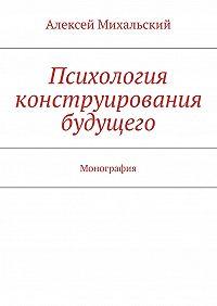 Алексей Михальский - Психология конструирования будущего