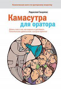 Радислав Иванович Гандапас -Камасутра для оратора. Десять глав о том, как получать и доставлять максимальное удовольствие, выступая публично