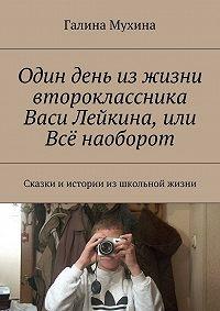 Галина Мухина -Один день изжизни второклассника Васи Лейкина, или Всё наоборот. Сказки и истории из школьной жизни