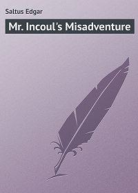 Edgar Saltus -Mr. Incoul's Misadventure