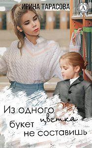 Ирина Тарасова -Из одного цветка букет не составишь