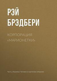Рэй Дуглас Брэдбери -Корпорация «Марионетки»