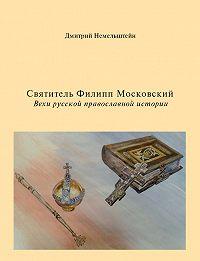 Дмитрий Немельштейн -Святитель Филипп Московский. Вехи русской православной истории
