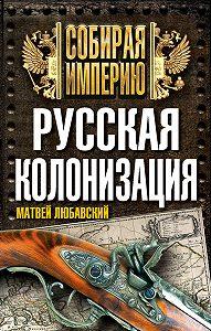 Матвей Любавский - Русская колонизация