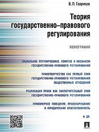Вячеслав Гавриков -Теория государственно-правового регулирования. Монография