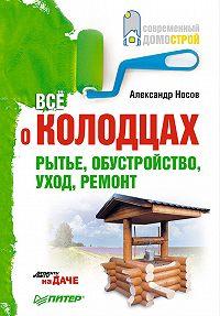 Александр Носов -Все о колодцах. Рытье, обустройство, уход, ремонт