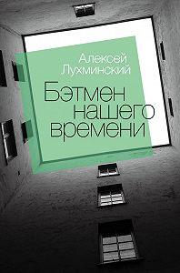 Алексей Лухминский -Бэтмен нашего времени