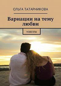 Ольга Татарникова - Вариации натему любви