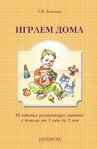 Татьяна Толкачева - Играем дома. 10 готовых развивающих занятий с детьми от 1 года до 3 лет