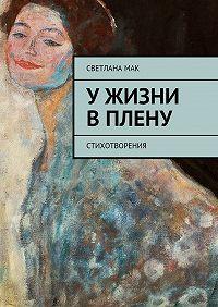 Светлана Мак -Ужизни вплену. Стихотворения