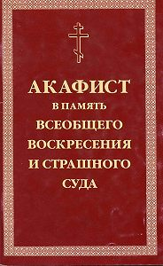 Сборник -Акафист умилительный Господу Иисусу Христу, Праведнейшему Судии и Мздовоздаятелю нашему, в память всеобщего Воскресения и Страшного Суда