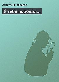 Анастасия Валеева - Я тебя породил…
