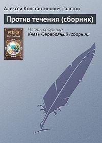 Алексей Константинович Толстой -Против течения (сборник)