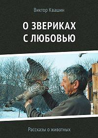 Виктор Квашин -О звериках с любовью. Рассказы о животных