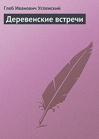 Глеб Успенский -Деревенские встречи