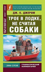 Джером К. Джером -Трое в лодке, не считая собаки / Three Men in a Boat (To Say Nothing of the Dog)