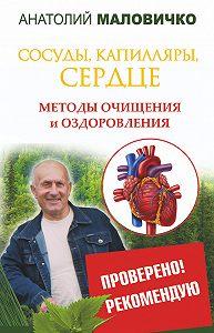 Анатолий Маловичко - Сосуды, капилляры, сердце. Методы очищения и оздоровления