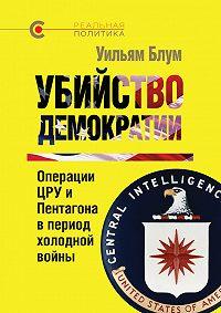Уильям Блум -Убийство демократии: операции ЦРУ и Пентагона в период холодной войны