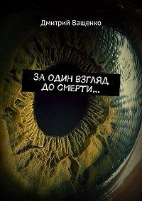 Дмитрий Ващенко -Заодин взгляд досмерти…