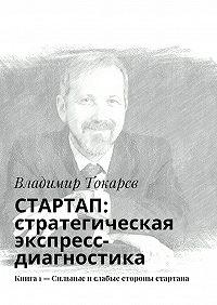 Владимир Токарев -СТАРТАП: стратегическая экспресс-диагностика. Книга 1– Сильные ислабые стороны стартапа