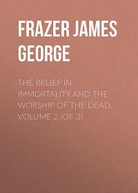 James Frazer -The Belief in Immortality and the Worship of the Dead, Volume 2 (of 3)
