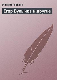 Максим Горький -Егор Булычов и другие