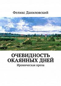 Феликс Даниловский - Очевидность окаянных дней. Ироническая проза
