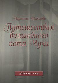 Марианна Шерихова -Путешествия волшебного котаЧучи. Радужныемиры