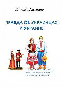 Михаил Антонов -Правда об украинцах и Украине
