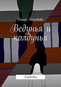 Ольга Холодова - Ведунья и колдунья. Глухомань