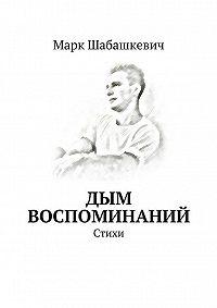 Марк Шабашкевич -Дым воспоминаний. Стихи